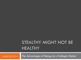 STEALTHY MIGHT NOT BE HEALTHY
