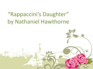 """ Rappaccini's  Daughter""  by Nathaniel Hawthorne"