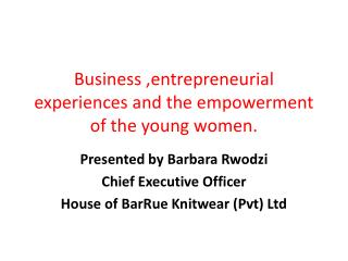 Business  , entrepreneurial experiences and the empowerment of the young women.