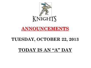"ANNOUNCEMENTS TUESDAY, OCTOBER 22, 2013 TODAY IS AN ""A"" DAY"