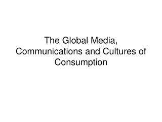 The Global Media, Communications and Cultures of Consumption
