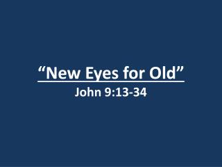 """New Eyes for Old"" John 9:13-34"