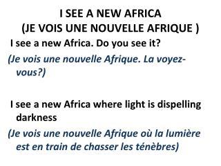 I SEE A NEW AFRICA ( JE VOIS UNE NOUVELLE AFRIQUE  )