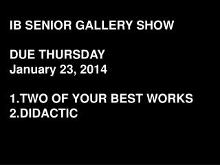 IB SENIOR GALLERY SHOW DUE THURSDAY January 23, 2014 TWO OF YOUR BEST WORKS DIDACTIC