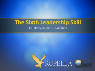 The Sixth Leadership Skill Col Harry LeBoeuf, USAF (ret)
