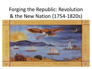 Forging the Republic: Revolution & the New Nation (1754-1820s)