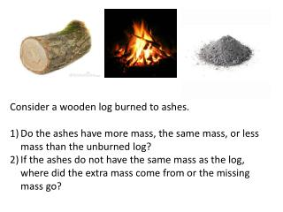 Consider a wooden log burned to ashes.