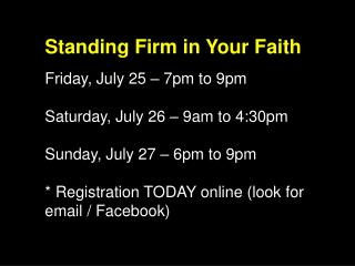 Standing Firm in Your Faith Friday, July 25 – 7pm to 9pm Saturday, July 26 – 9am to 4:30pm