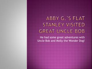 Abby G.'s Flat Stanley Visited Great Uncle Bob