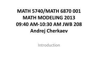 MATH 5740/MATH 6870 001  MATH MODELING 2013 09:40 AM-10:30 AM JWB 208 Andrej Cherkaev