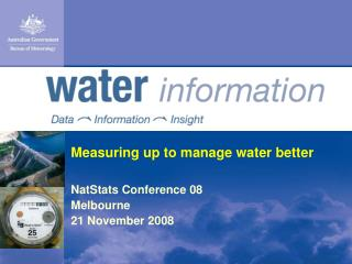 Measuring up to manage water better NatStats Conference 08 Melbourne 21 November 2008