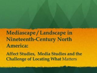 Mediascape /  Landscape  in Nineteenth -Century  North America :