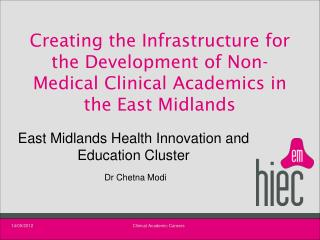 East Midlands Health Innovation and Education Cluster Dr Chetna Modi