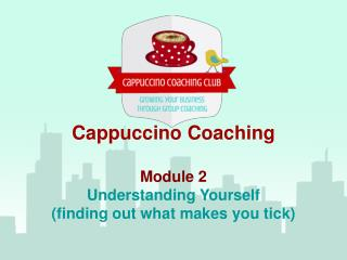 Cappuccino Coaching Module 2 Understanding Yourself (finding out what makes you tick)