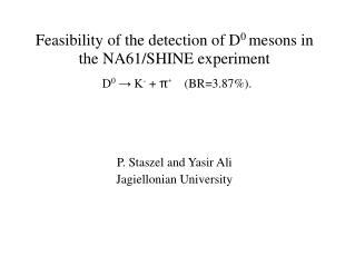 Feasibility of the detection of D 0  mesons in the NA61/SHINE experiment P. Staszel and Yasir Ali