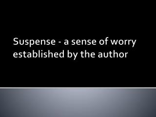 Suspense -  a sense of worry established by the author
