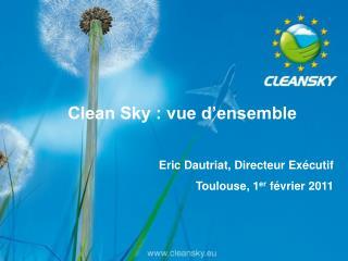 Clean Sky : vue d ensemble   Eric Dautriat, Directeur Ex cutif Toulouse, 1er f vrier 2011