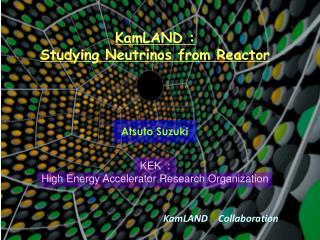 KamLAND :  Studying Neutrinos from Reactor