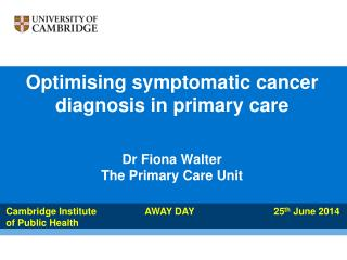 Optimising  symptomatic cancer  diagnosis in primary care Dr Fiona Walter The Primary Care Unit