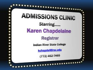 ADMISSIONS CLINIC Starring…… Karen Chapdelaine Registrar Indian River State College
