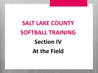 SALT LAKE COUNTY SOFTBALL  TRAINING Section  IV At the Field
