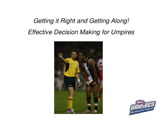 Getting it Right and Getting Along!  Effective Decision Making for Umpires