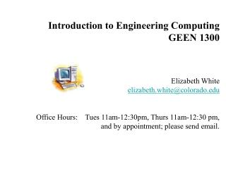 Introduction to Engineering Computing GEEN 1300 Elizabeth White elizabeth.white@colorado