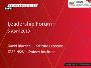 Leadership Forum – 5 April 2013 David Riordan – Institute Director TAFE NSW – Sydney Institute
