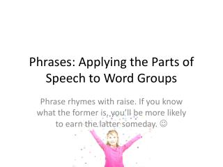 Phrases: Applying the Parts of Speech to Word Groups