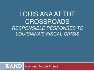 Louisiana At The Crossroads  Responsible Responses to  Louisiana�s Fiscal Crisis