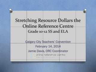 Stretching Resource Dollars the Online Reference Centre Grade 10-12 SS and ELA
