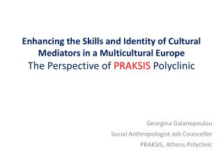 Georgina Galanopoulou Social Anthropologist-Job Councellor  PRAKSIS, Athens Polyclinic