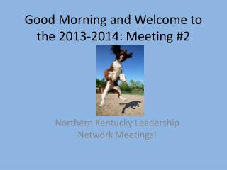 Good Morning and Welcome to the  2013-2014: Meeting #2