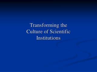 Transforming the                       Culture of Scientific Institutions