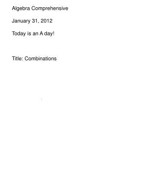 Algebra Comprehensive January 31, 2012 Today is an A day! Title: Combinations