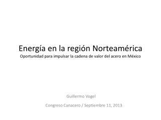 Energía en la región Norteamérica Oportunidad para impulsar la cadena de valor del acero en México