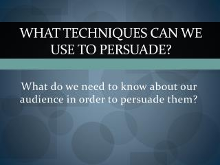 What Techniques can we use to persuade?