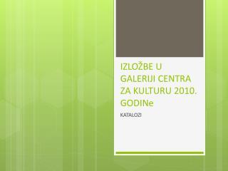 IZLOŽBE U GALERIJI CENTRA ZA KULTURU 2010.  GODINe