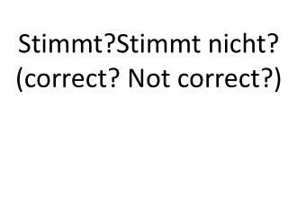 Stimmt?Stimmt nicht ? (correct? Not correct?)