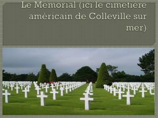 Le Mémorial (ici le cimetière américain de  Colleville  sur mer)