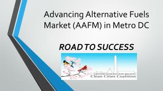 Advancing Alternative Fuels Market (AAFM) in Metro DC ROAD TO SUCCESS