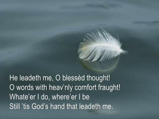 He  leadeth  me, O  blessèd  thought! O words with  heav'nly  comfort fraught!