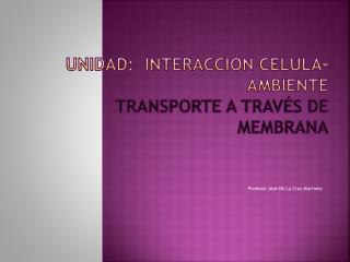 Unidad:  Interacción célula-ambiente  Transporte a través de membrana
