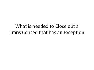 What is needed to Close out a  Trans Conseq that has an Exception