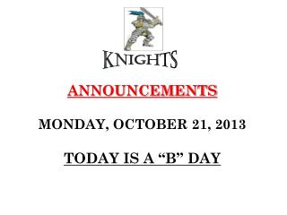 """ANNOUNCEMENTS MONDAY,  OCTOBER  21,  2013 TODAY IS  A """"B""""  DAY"""