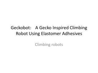 Geckobot : A Gecko Inspired Climbing Robot Using Elastomer Adhesives