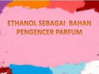 ETHANOL SEBAGAI  BAHAN PENGENCER PARFUM