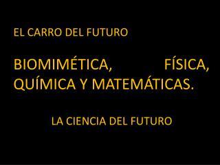 E L CARRO DEL FUTURO BIOMIMÉTICA, FÍSICA, QUÍMICA Y MATEMÁTICAS. LA CIENCIA DEL FUTURO
