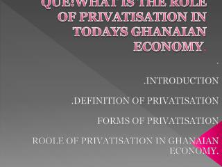 QUE:WHAT IS THE ROLE OF PRIVATISATION IN TODAYS GHANAIAN ECONOMY .