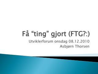 """Få  """"ting""""  gjort  (FTG?:)"""